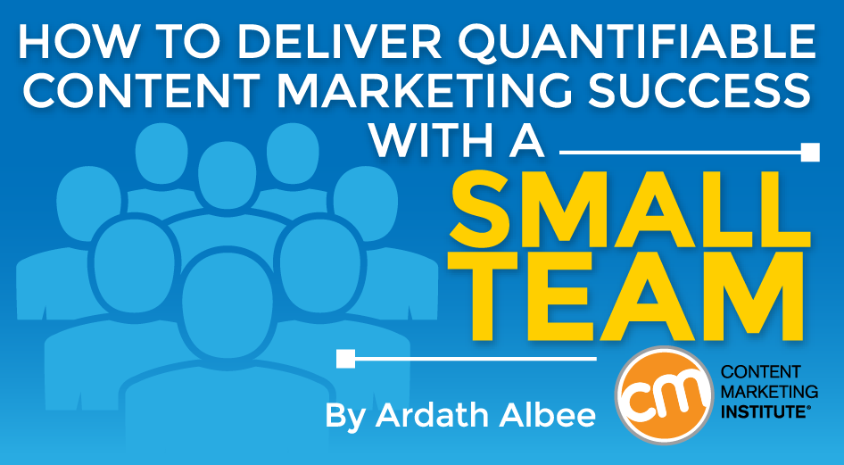 How to Deliver Quantifiable Content Marketing Success with a Small Team